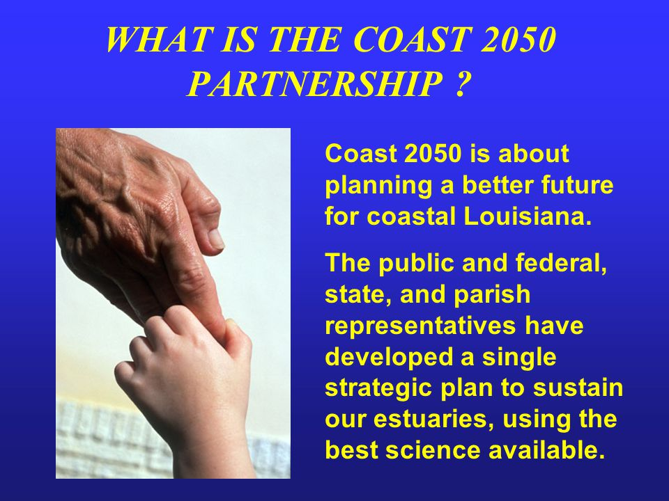 WHAT IS THE COAST 2050 PARTNERSHIP ? Coast 2050 is about planning a better future for coastal Louisiana. The public and federal, state, and parish rep