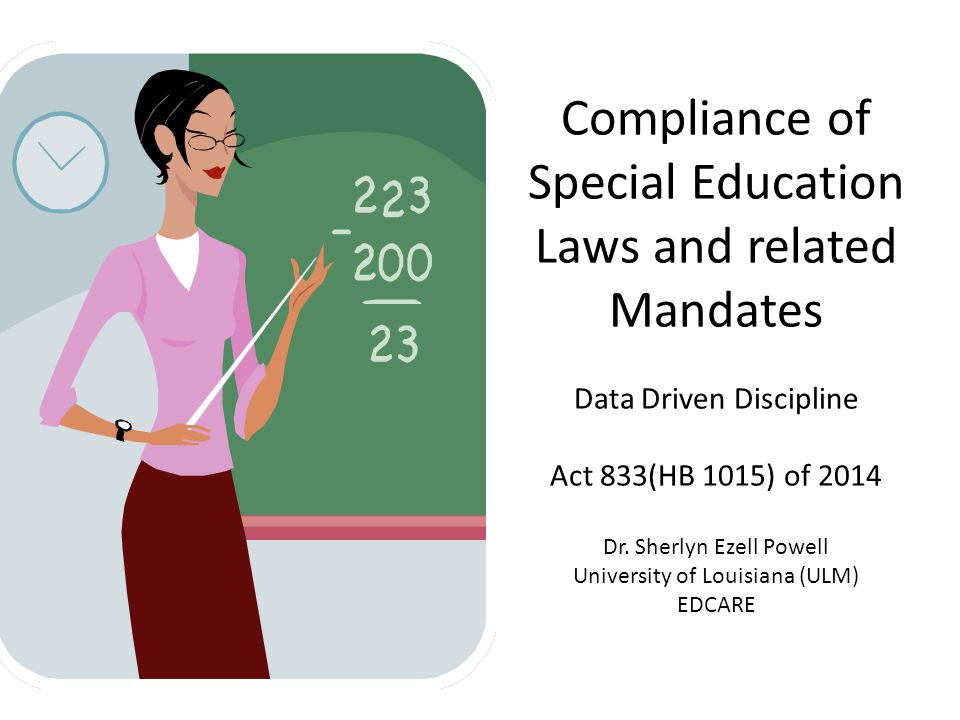 Compliance of Special Education Laws and related Mandates Data Driven Discipline Act 833(HB 1015) of 2014 Dr. Sherlyn Ezell Powell University of Louis