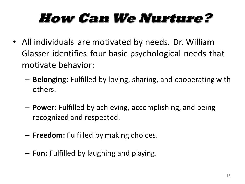 How Can We Nurture? How Can We Nurture? All individuals are motivated by needs. Dr. William Glasser identifies four basic psychological needs that mot