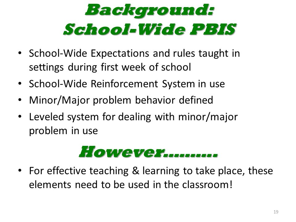 Background: School-Wide PBIS School-Wide Expectations and rules taught in settings during first week of school School-Wide Reinforcement System in use