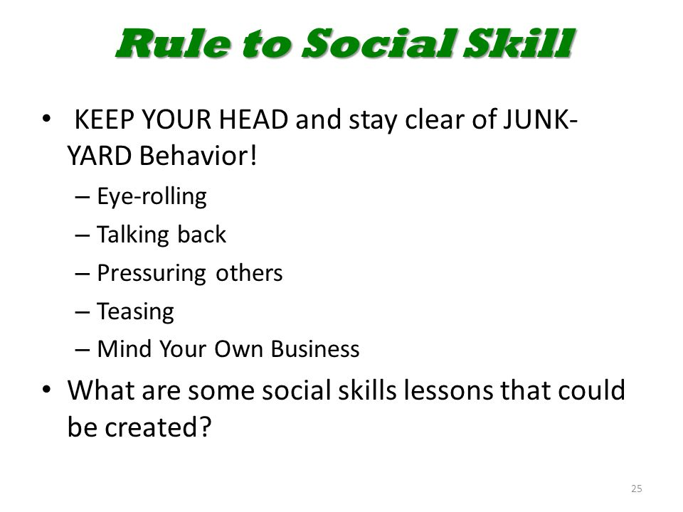 Rule to Social Skill KEEP YOUR HEAD and stay clear of JUNK- YARD Behavior! – Eye-rolling – Talking back – Pressuring others – Teasing – Mind Your Own