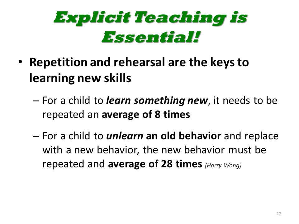 Explicit Teaching is Essential! Repetition and rehearsal are the keys to learning new skills – For a child to learn something new, it needs to be repe