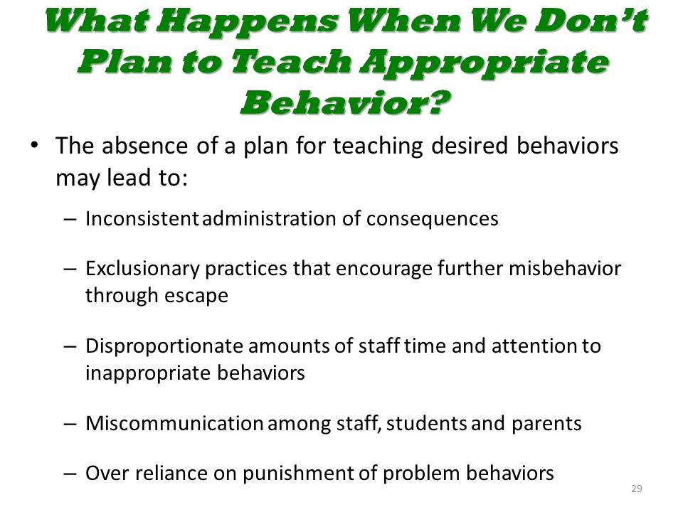 What Happens When We Don't Plan to Teach Appropriate Behavior? The absence of a plan for teaching desired behaviors may lead to: – Inconsistent admini