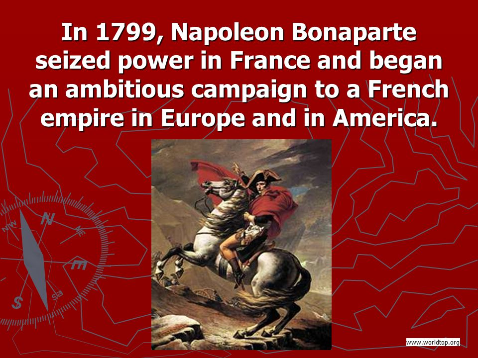In 1799, Napoleon Bonaparte seized power in France and began an ambitious campaign to a French empire in Europe and in America.