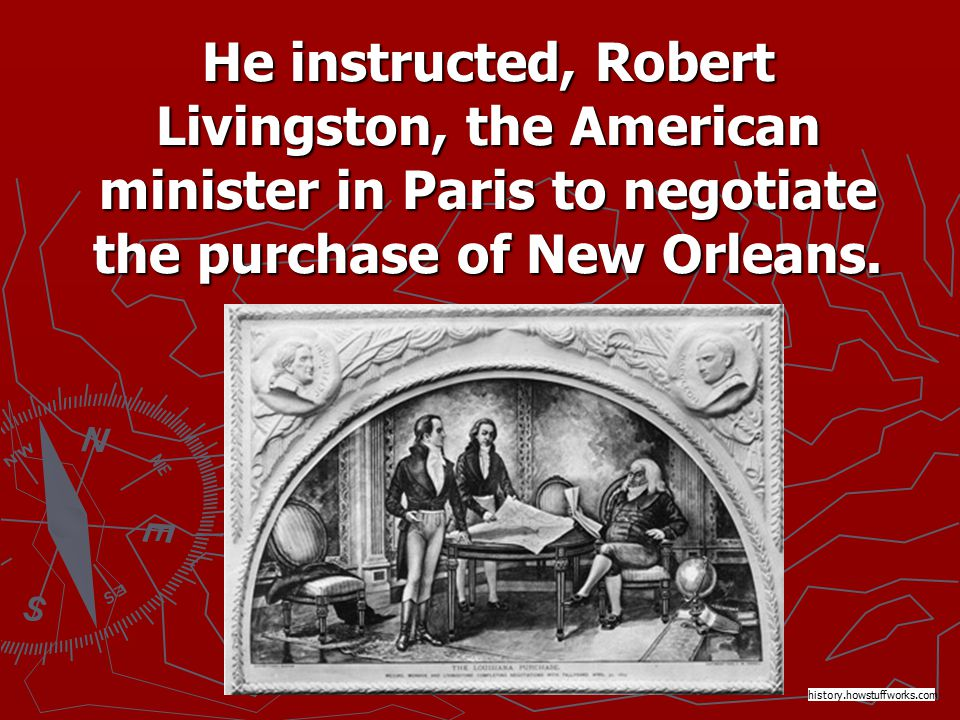 He instructed, Robert Livingston, the American minister in Paris to negotiate the purchase of New Orleans.