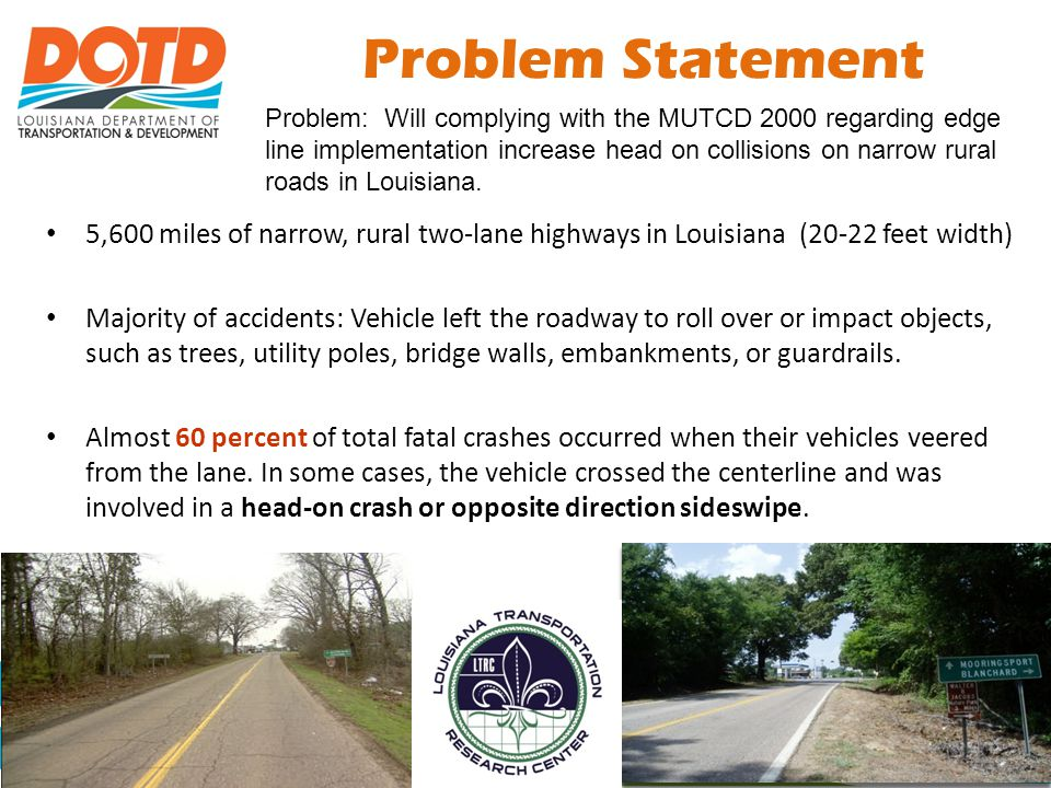 Problem Statement Problem: Will complying with the MUTCD 2000 regarding edge line implementation increase head on collisions on narrow rural roads in Louisiana.