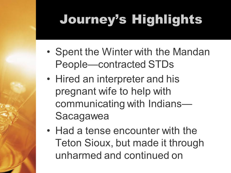 Journey's Highlights Spent the Winter with the Mandan People—contracted STDs Hired an interpreter and his pregnant wife to help with communicating with Indians— Sacagawea Had a tense encounter with the Teton Sioux, but made it through unharmed and continued on