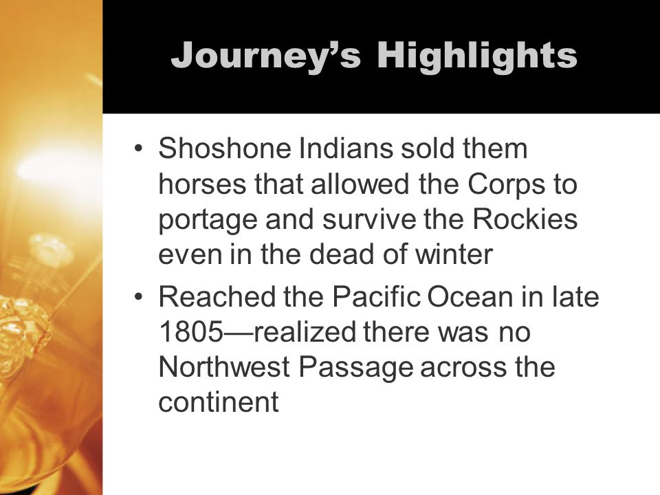 Journey's Highlights Shoshone Indians sold them horses that allowed the Corps to portage and survive the Rockies even in the dead of winter Reached the Pacific Ocean in late 1805—realized there was no Northwest Passage across the continent