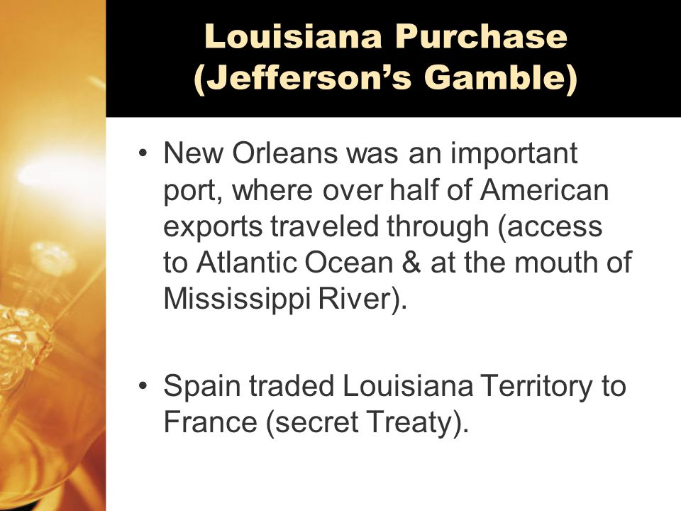 Louisiana Purchase (Jefferson's Gamble) New Orleans was an important port, where over half of American exports traveled through (access to Atlantic Ocean & at the mouth of Mississippi River).