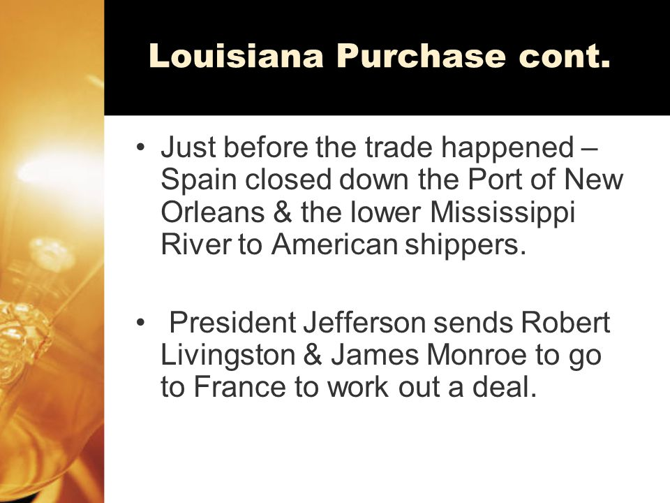 Louisiana Purchase cont. Just before the trade happened – Spain closed down the Port of New Orleans & the lower Mississippi River to American shippers