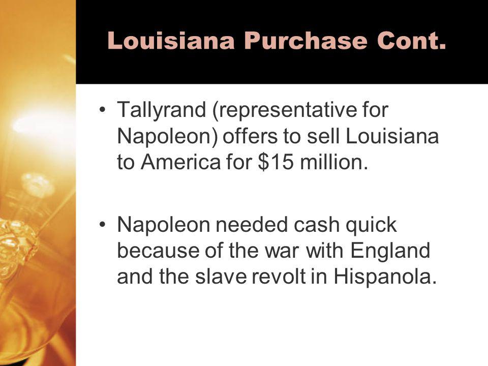 Louisiana Purchase Cont. Tallyrand (representative for Napoleon) offers to sell Louisiana to America for $15 million. Napoleon needed cash quick becau