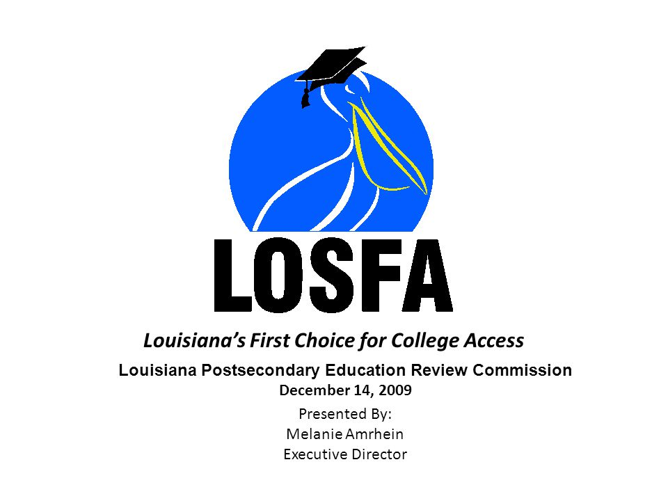 Louisiana's First Choice for College Access Louisiana Postsecondary Education Review Commission December 14, 2009 Presented By: Melanie Amrhein Executive Director