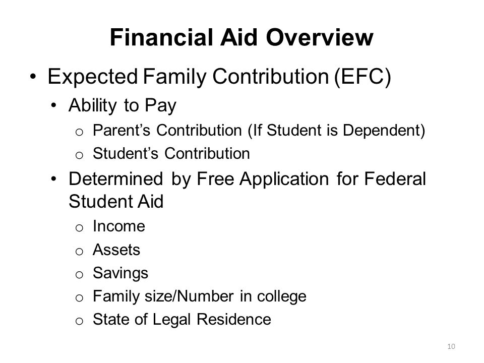 Expected Family Contribution (EFC) Ability to Pay o Parent's Contribution (If Student is Dependent) o Student's Contribution Determined by Free Application for Federal Student Aid o Income o Assets o Savings o Family size/Number in college o State of Legal Residence Financial Aid Overview 10