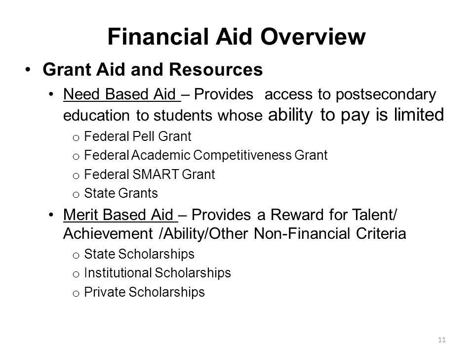 Grant Aid and Resources Need Based Aid – Provides access to postsecondary education to students whose ability to pay is limited o Federal Pell Grant o Federal Academic Competitiveness Grant o Federal SMART Grant o State Grants Merit Based Aid – Provides a Reward for Talent/ Achievement /Ability/Other Non-Financial Criteria o State Scholarships o Institutional Scholarships o Private Scholarships Financial Aid Overview 11