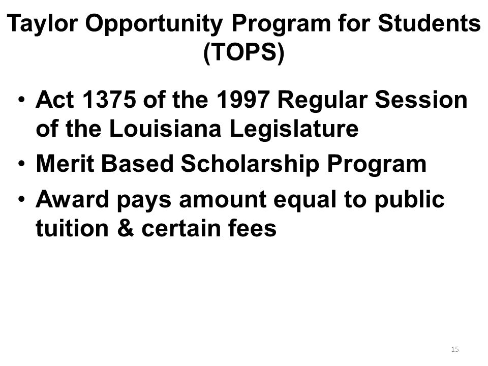 Taylor Opportunity Program for Students (TOPS) Act 1375 of the 1997 Regular Session of the Louisiana Legislature Merit Based Scholarship Program Award pays amount equal to public tuition & certain fees 15