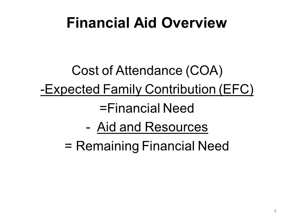 Financial Aid Overview Cost of Attendance (COA) -Expected Family Contribution (EFC) =Financial Need -Aid and Resources = Remaining Financial Need 8