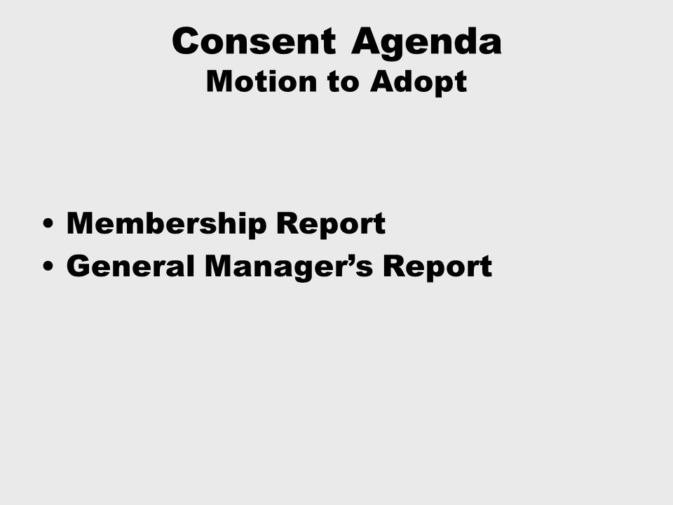 Consent Agenda Motion to Adopt Membership Report General Manager's Report
