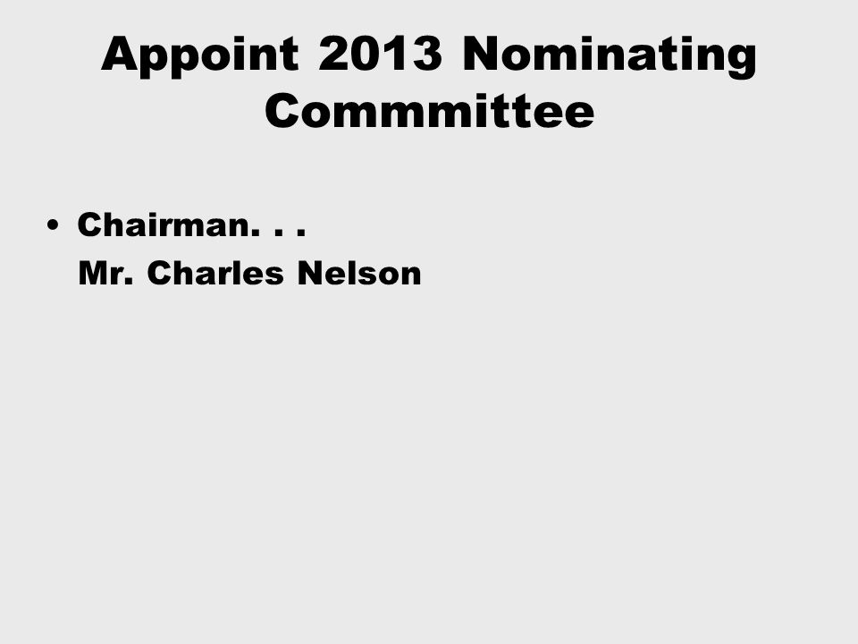 Appoint 2013 Nominating Commmittee Chairman... Mr. Charles Nelson