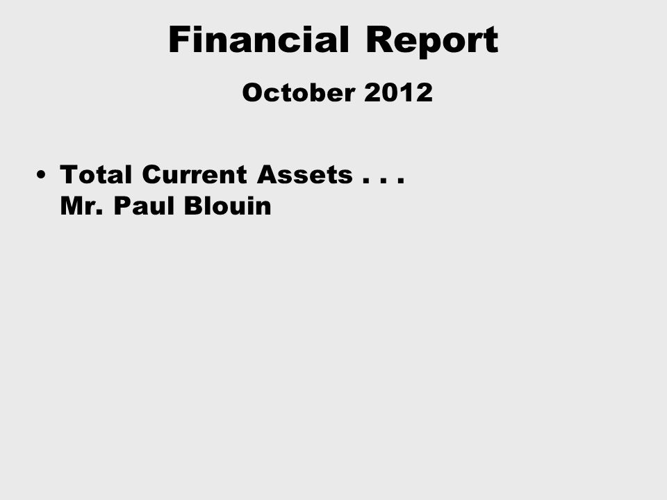 Financial Report October 2012 Total Current Assets... Mr. Paul Blouin