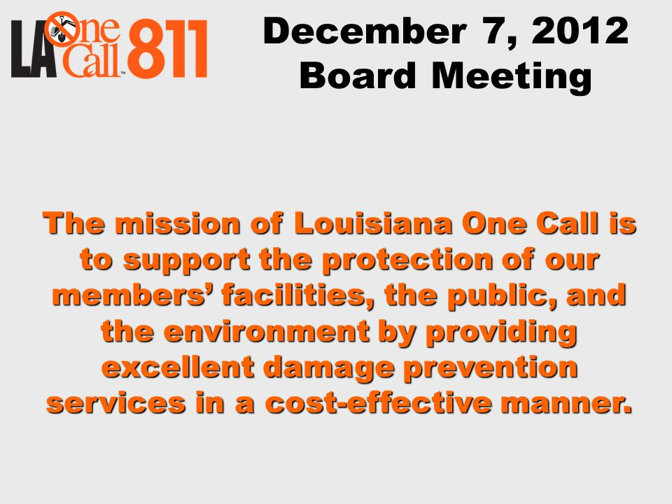 December 7, 2012 Board Meeting The mission of Louisiana One Call is to support the protection of our members' facilities, the public, and the environment by providing excellent damage prevention services in a cost-effective manner.