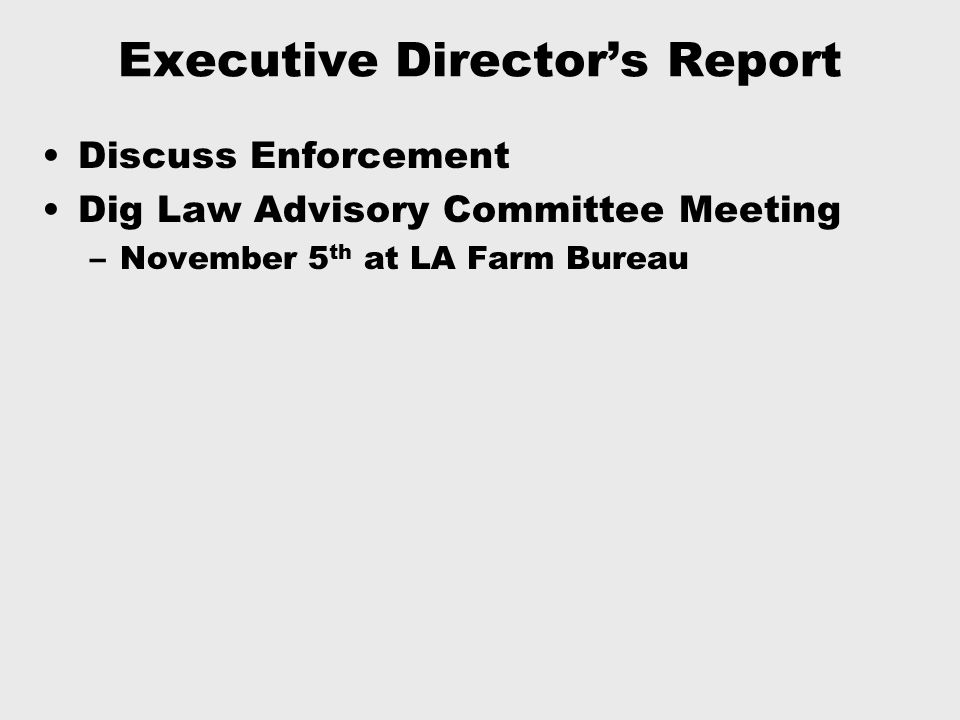 Executive Director's Report Discuss Enforcement Dig Law Advisory Committee Meeting –November 5 th at LA Farm Bureau