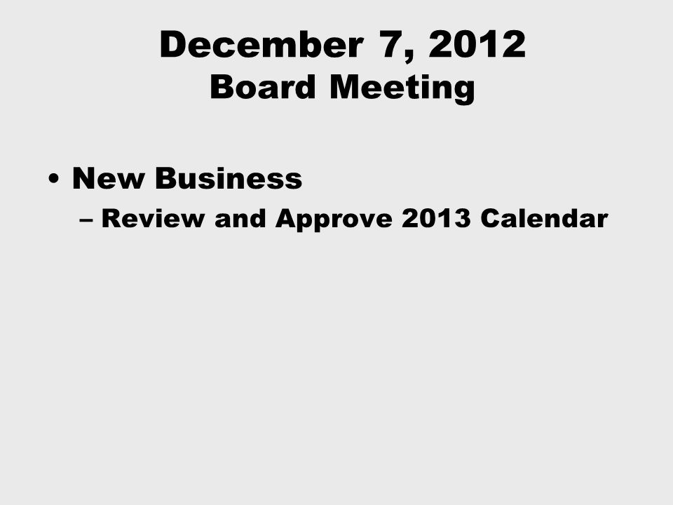 December 7, 2012 Board Meeting New Business –Review and Approve 2013 Calendar