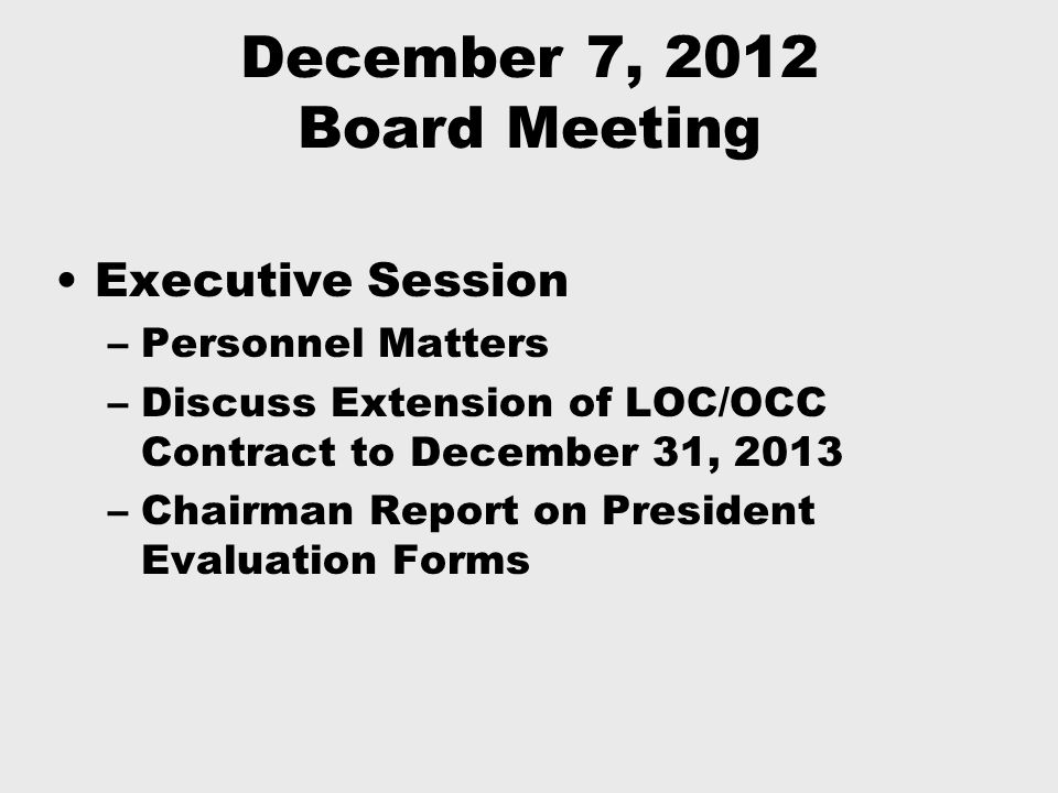 December 7, 2012 Board Meeting Executive Session –Personnel Matters –Discuss Extension of LOC/OCC Contract to December 31, 2013 –Chairman Report on President Evaluation Forms