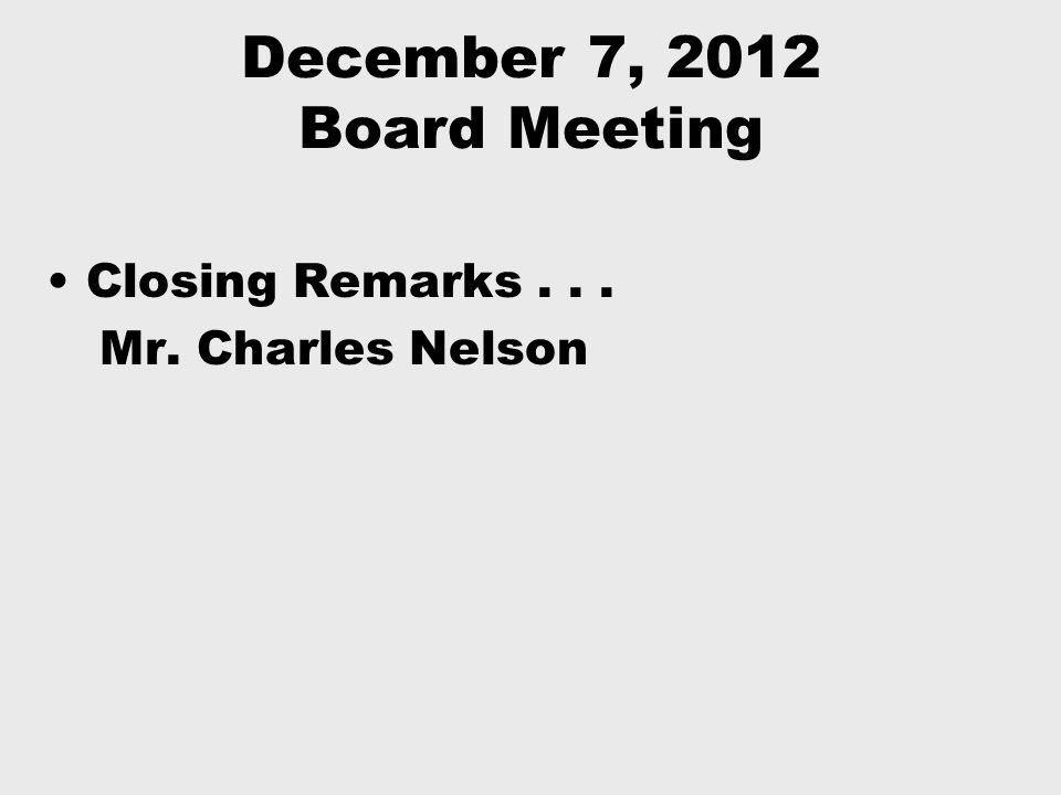 December 7, 2012 Board Meeting Closing Remarks... Mr. Charles Nelson