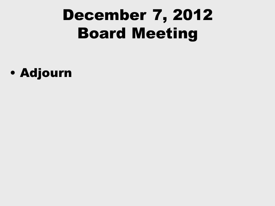 December 7, 2012 Board Meeting Adjourn