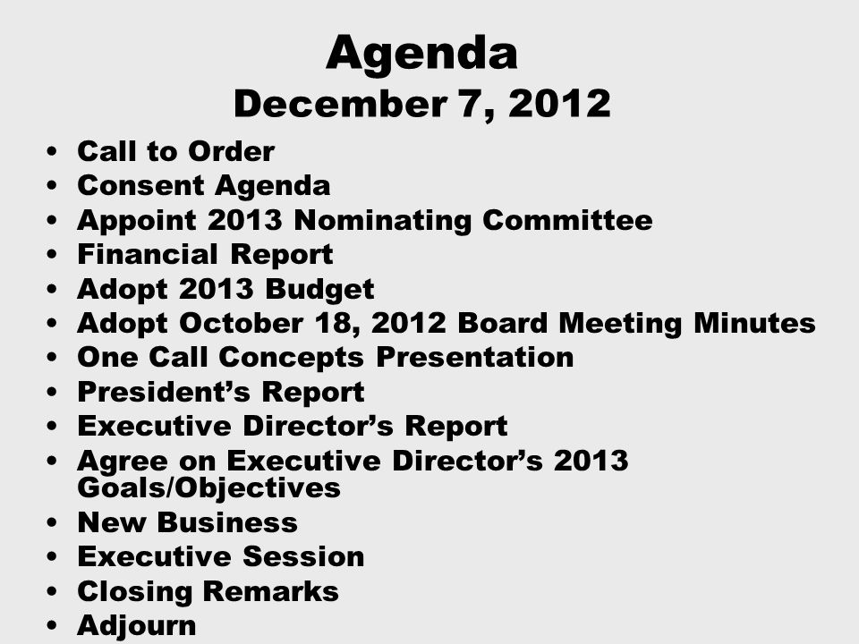 Agenda December 7, 2012 Call to Order Consent Agenda Appoint 2013 Nominating Committee Financial Report Adopt 2013 Budget Adopt October 18, 2012 Board Meeting Minutes One Call Concepts Presentation President's Report Executive Director's Report Agree on Executive Director's 2013 Goals/Objectives New Business Executive Session Closing Remarks Adjourn