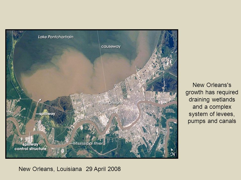 New Orleans, Louisiana 29 April 2008 New Orleans s growth has required draining wetlands and a complex system of levees, pumps and canals