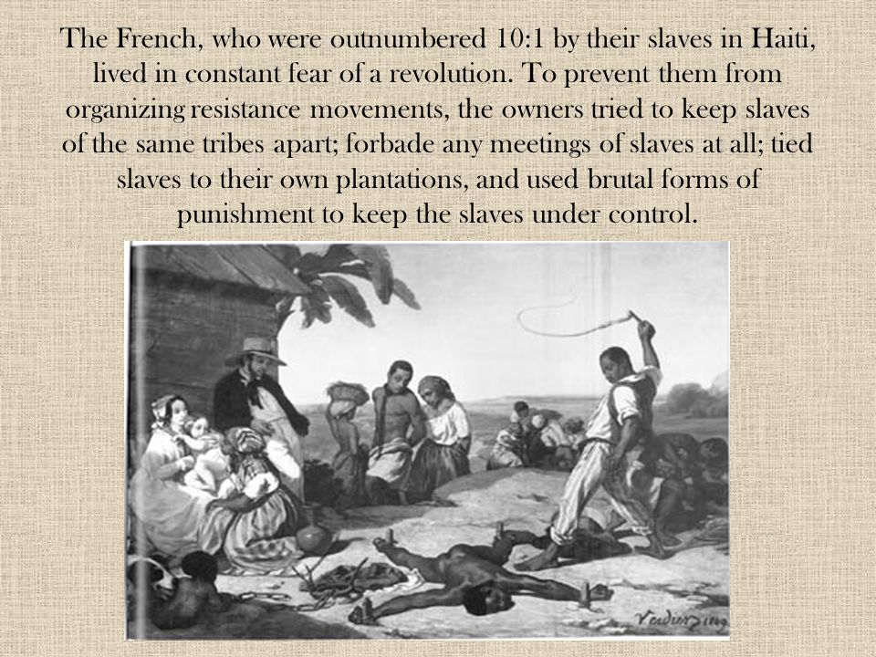 The French, who were outnumbered 10:1 by their slaves in Haiti, lived in constant fear of a revolution. To prevent them from organizing resistance mov