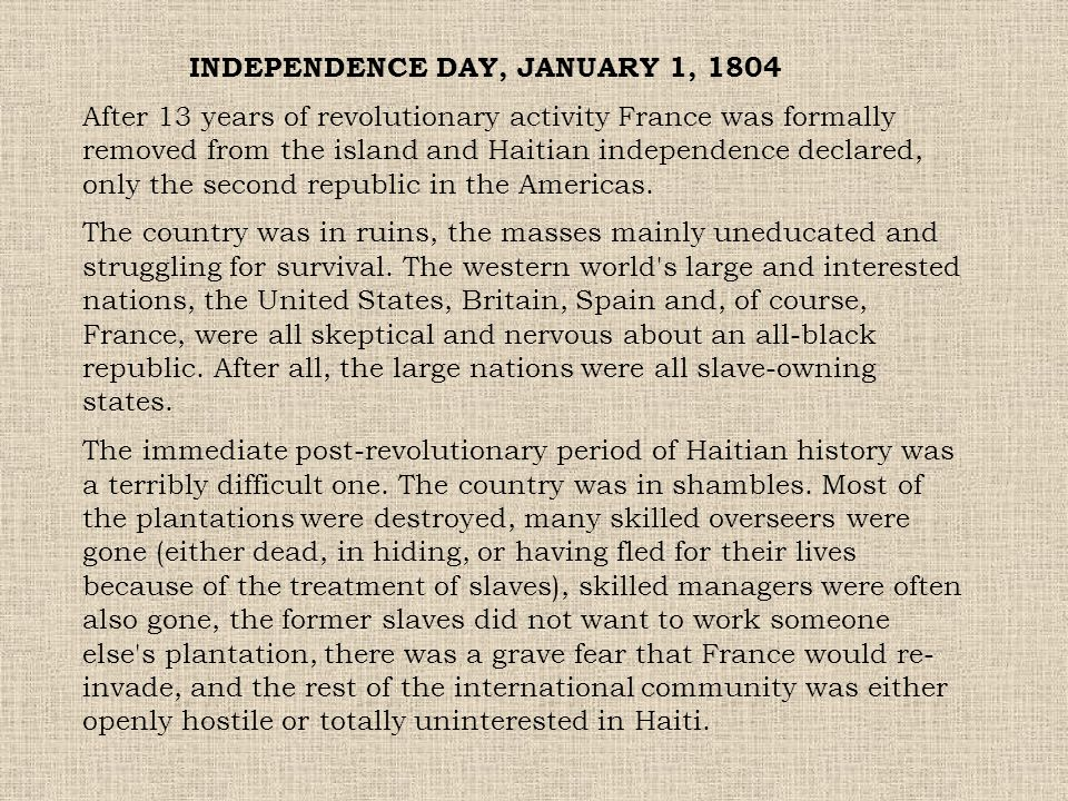 INDEPENDENCE DAY, JANUARY 1, 1804 After 13 years of revolutionary activity France was formally removed from the island and Haitian independence declar