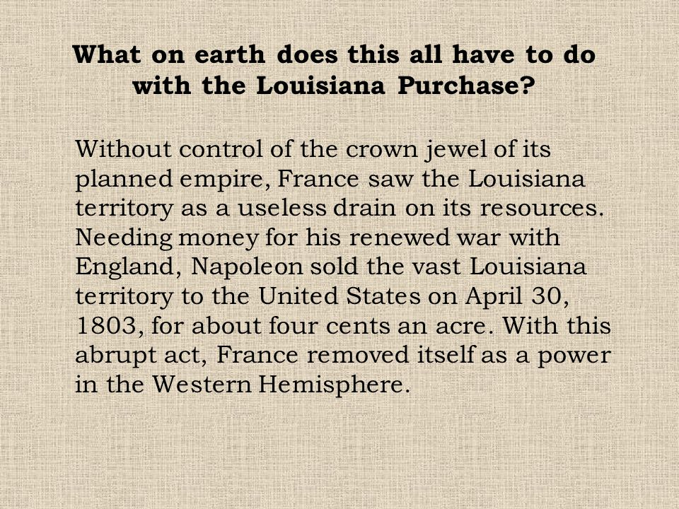 Without control of the crown jewel of its planned empire, France saw the Louisiana territory as a useless drain on its resources. Needing money for hi