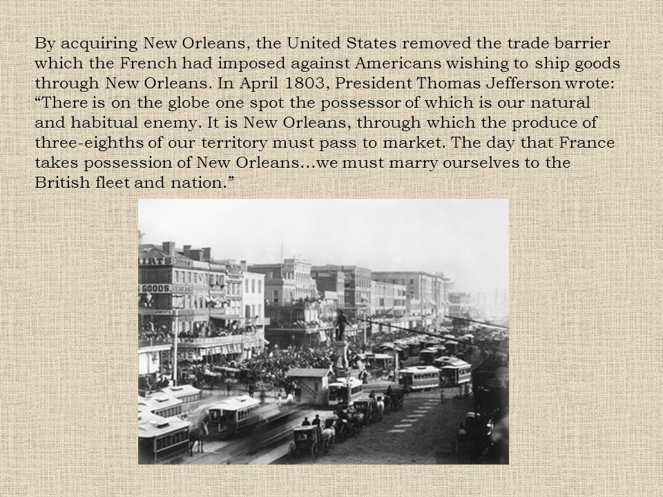 By acquiring New Orleans, the United States removed the trade barrier which the French had imposed against Americans wishing to ship goods through New
