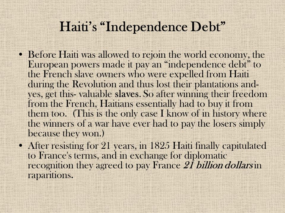 "Haiti's ""Independence Debt"" Before Haiti was allowed to rejoin the world economy, the European powers made it pay an ""independence debt"" to the French"