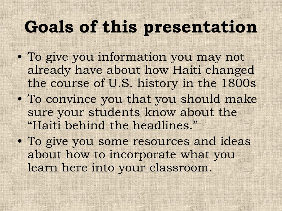 Goals of this presentation To give you information you may not already have about how Haiti changed the course of U.S. history in the 1800s To convinc