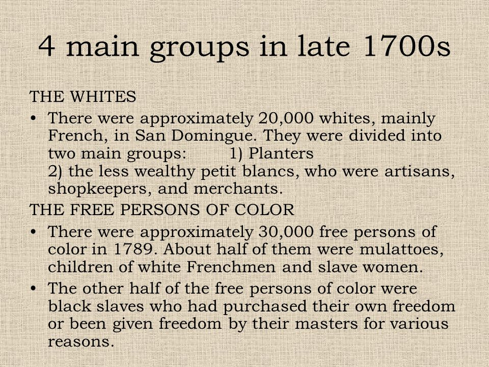 4 main groups in late 1700s THE WHITES There were approximately 20,000 whites, mainly French, in San Domingue. They were divided into two main groups: