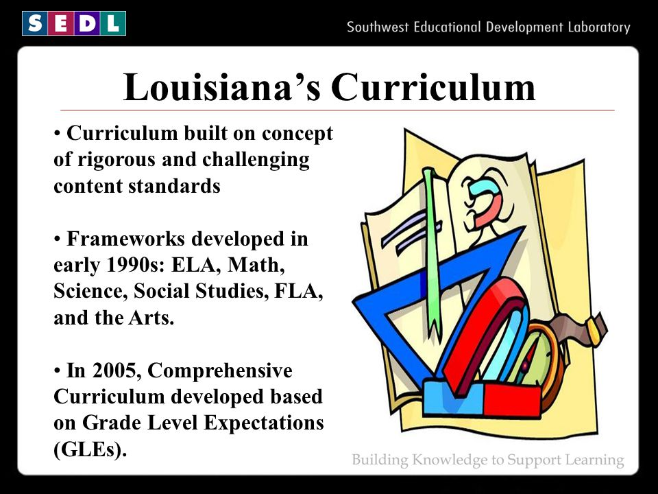 Louisiana's Curriculum Curriculum built on concept of rigorous and challenging content standards Frameworks developed in early 1990s: ELA, Math, Scien
