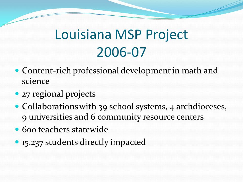 Louisiana MSP Project 2006-07 Content-rich professional development in math and science 27 regional projects Collaborations with 39 school systems, 4