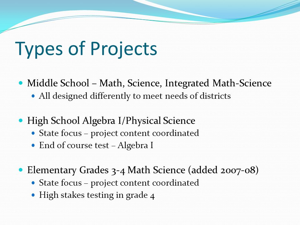 Types of Projects Middle School – Math, Science, Integrated Math-Science All designed differently to meet needs of districts High School Algebra I/Phy