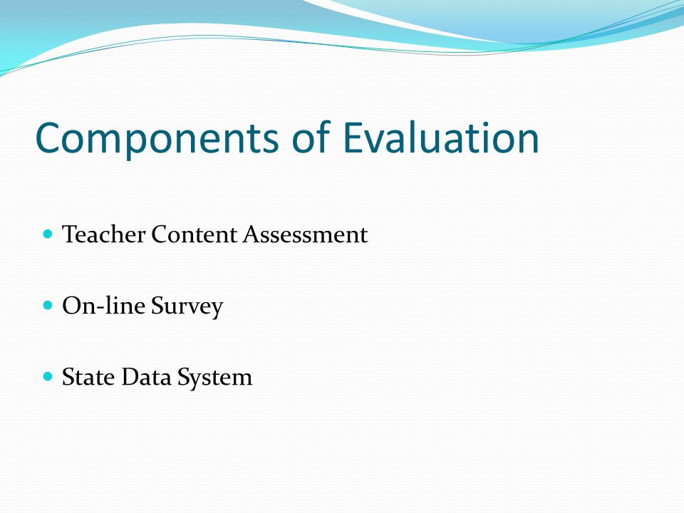 Components of Evaluation Teacher Content Assessment On-line Survey State Data System