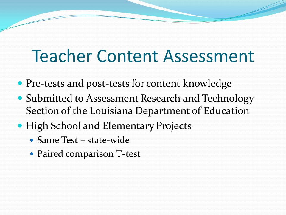 Teacher Content Assessment Pre-tests and post-tests for content knowledge Submitted to Assessment Research and Technology Section of the Louisiana Dep