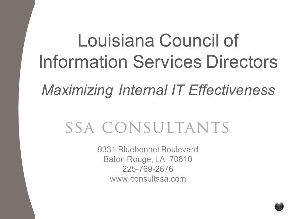 9331 Bluebonnet Boulevard Baton Rouge, LA 70810 225-769-2676 www.consultssa.com Louisiana Council of Information Services Directors Maximizing Internal IT Effectiveness
