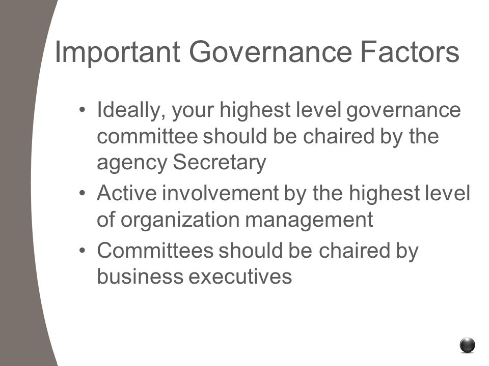 Important Governance Factors Ideally, your highest level governance committee should be chaired by the agency Secretary Active involvement by the highest level of organization management Committees should be chaired by business executives