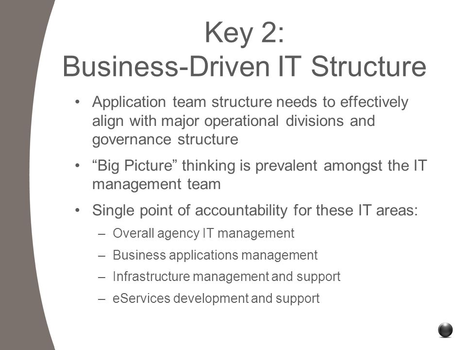 Key 2: Business-Driven IT Structure Application team structure needs to effectively align with major operational divisions and governance structure Big Picture thinking is prevalent amongst the IT management team Single point of accountability for these IT areas: –Overall agency IT management –Business applications management –Infrastructure management and support –eServices development and support
