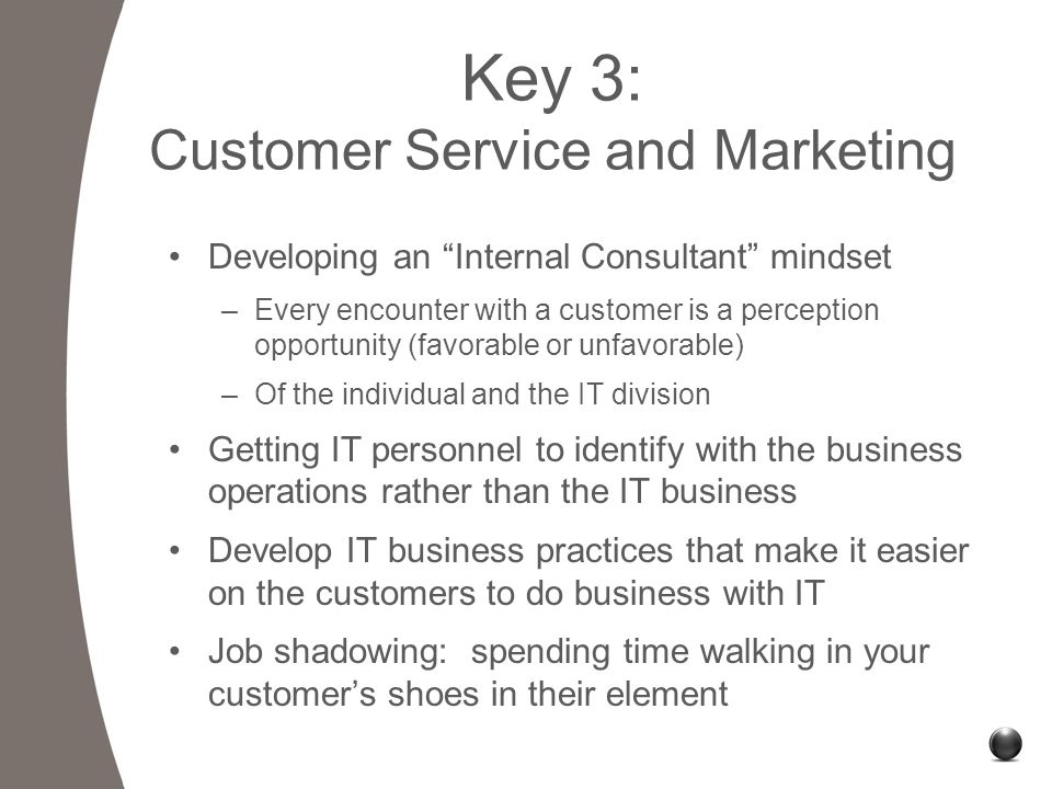Key 3: Customer Service and Marketing Developing an Internal Consultant mindset –Every encounter with a customer is a perception opportunity (favorable or unfavorable) –Of the individual and the IT division Getting IT personnel to identify with the business operations rather than the IT business Develop IT business practices that make it easier on the customers to do business with IT Job shadowing: spending time walking in your customer's shoes in their element