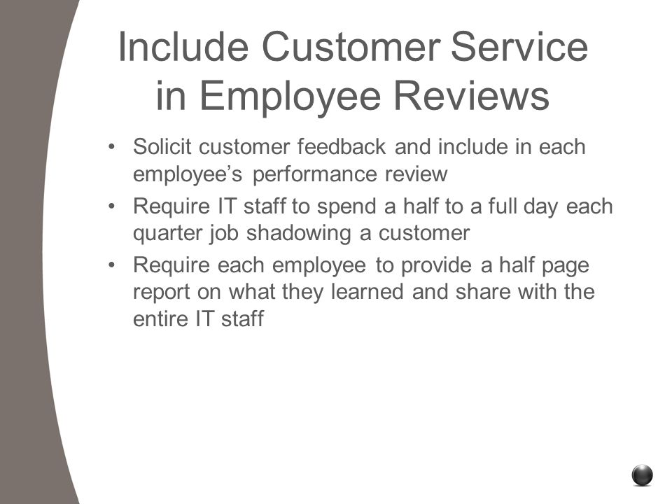 Include Customer Service in Employee Reviews Solicit customer feedback and include in each employee's performance review Require IT staff to spend a half to a full day each quarter job shadowing a customer Require each employee to provide a half page report on what they learned and share with the entire IT staff