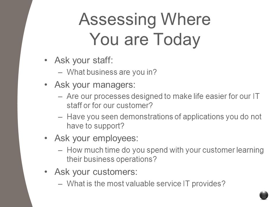 Assessing Where You are Today Ask your staff: –What business are you in.