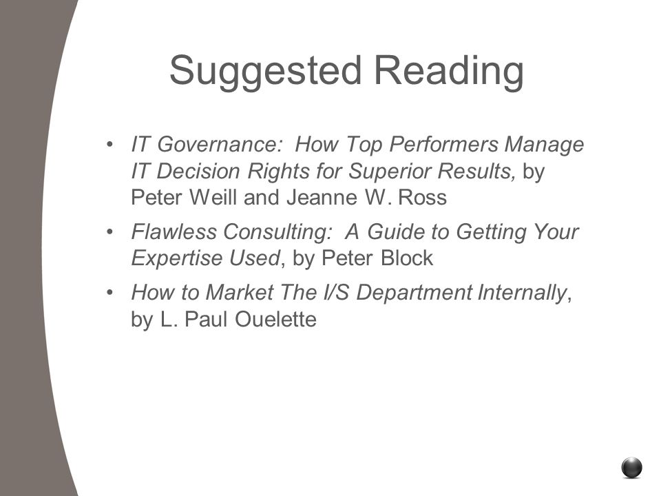 Suggested Reading IT Governance: How Top Performers Manage IT Decision Rights for Superior Results, by Peter Weill and Jeanne W.